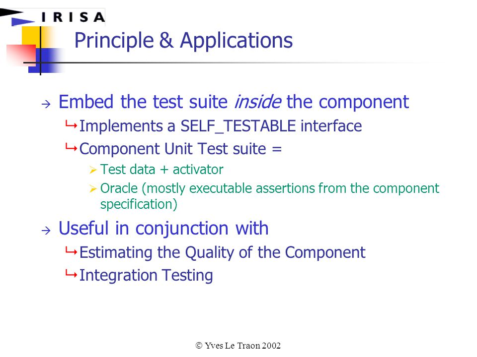  Yves Le Traon 2002 Principle & Applications  Embed the test suite inside the component  Implements a SELF_TESTABLE interface  Component Unit Test suite =  Test data + activator  Oracle (mostly executable assertions from the component specification)  Useful in conjunction with  Estimating the Quality of the Component  Integration Testing