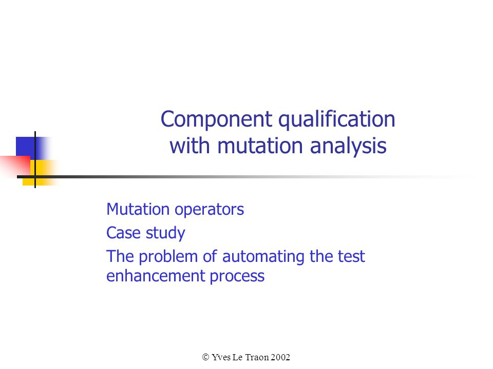 Yves Le Traon 2002 Component qualification with mutation analysis Mutation operators Case study The problem of automating the test enhancement process