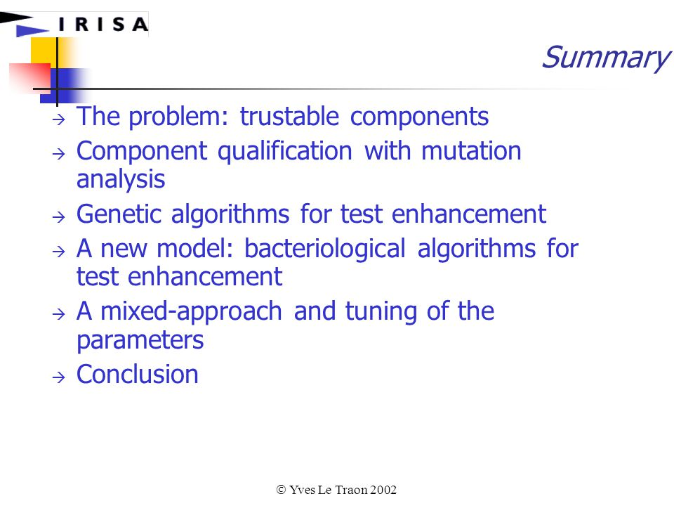  Yves Le Traon 2002 Summary  The problem: trustable components  Component qualification with mutation analysis  Genetic algorithms for test enhancement  A new model: bacteriological algorithms for test enhancement  A mixed-approach and tuning of the parameters  Conclusion