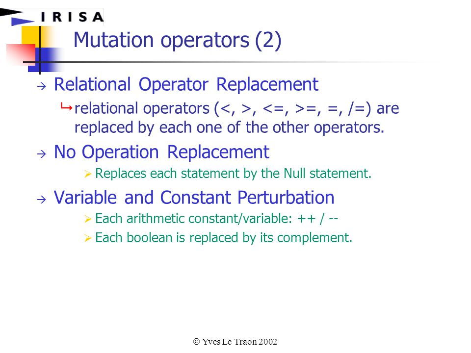  Yves Le Traon 2002 Mutation operators (2)  Relational Operator Replacement  relational operators (, =, =, /=) are replaced by each one of the other operators.