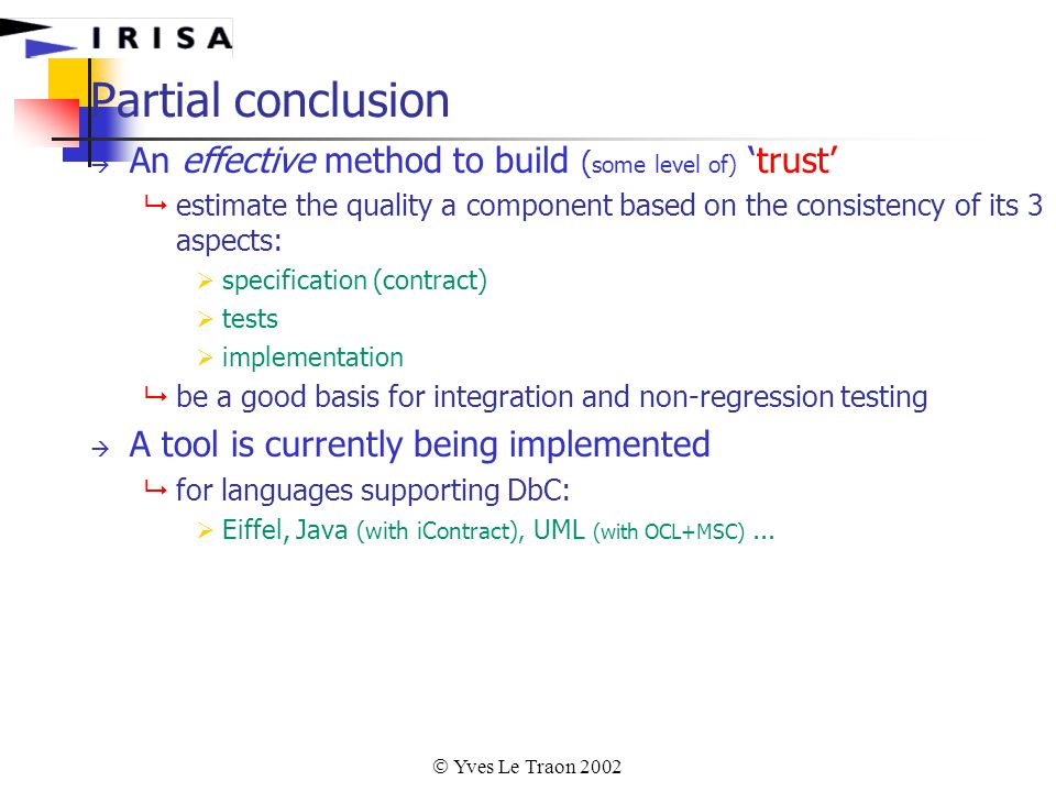  Yves Le Traon 2002 Partial conclusion  An effective method to build ( some level of) 'trust'  estimate the quality a component based on the consistency of its 3 aspects:  specification (contract)  tests  implementation  be a good basis for integration and non-regression testing  A tool is currently being implemented  for languages supporting DbC:  Eiffel, Java (with iContract), UML (with OCL+MSC)...