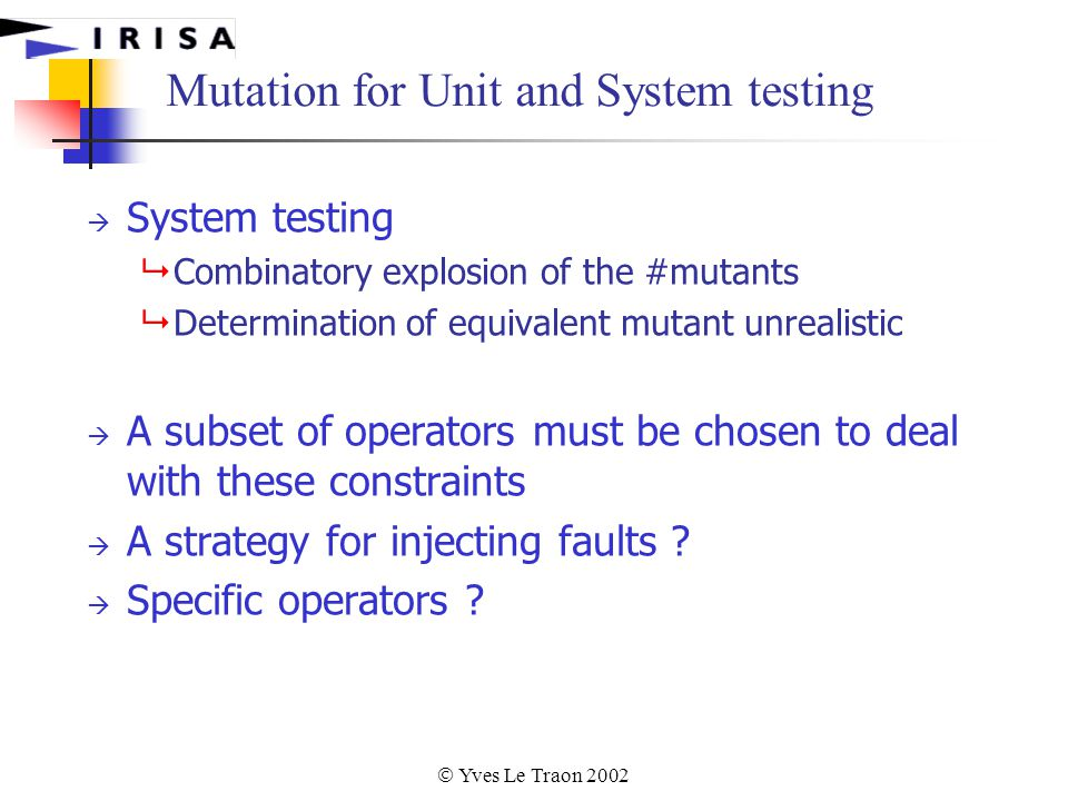  Yves Le Traon 2002 Mutation for Unit and System testing  System testing  Combinatory explosion of the #mutants  Determination of equivalent mutant unrealistic  A subset of operators must be chosen to deal with these constraints  A strategy for injecting faults .