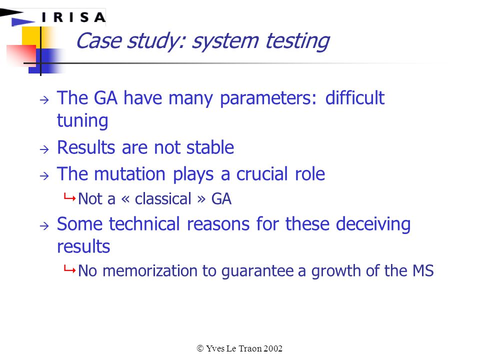  Yves Le Traon 2002 Case study: system testing  The GA have many parameters: difficult tuning  Results are not stable  The mutation plays a crucial role  Not a « classical » GA  Some technical reasons for these deceiving results  No memorization to guarantee a growth of the MS