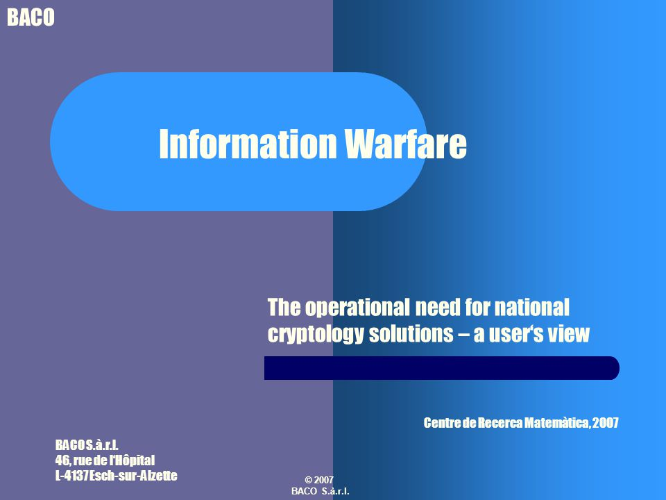 BACO © 2007 BACO S.à.r.l. Information Warfare The operational need for national cryptology solutions – a user's view BACO S.à.r.l. 46, rue de l'Hôpita