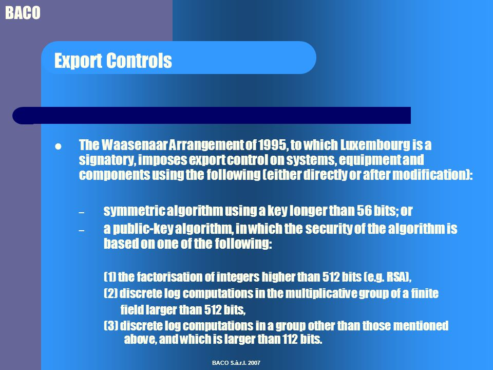 BACO BACO S.à.r.l. 2007 Export Controls The Waasenaar Arrangement of 1995, to which Luxembourg is a signatory, imposes export control on systems, equi