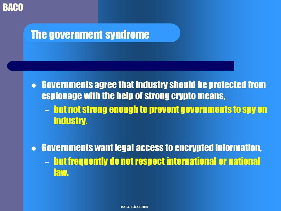 BACO BACO S.à.r.l. 2007 The government syndrome Governments agree that industry should be protected from espionage with the help of strong crypto mean