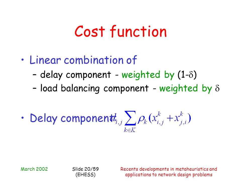 March 2002Recents developments in metaheuristics and applications to network design problems Slide 20/59 (EHESS) Cost function Linear combination of –