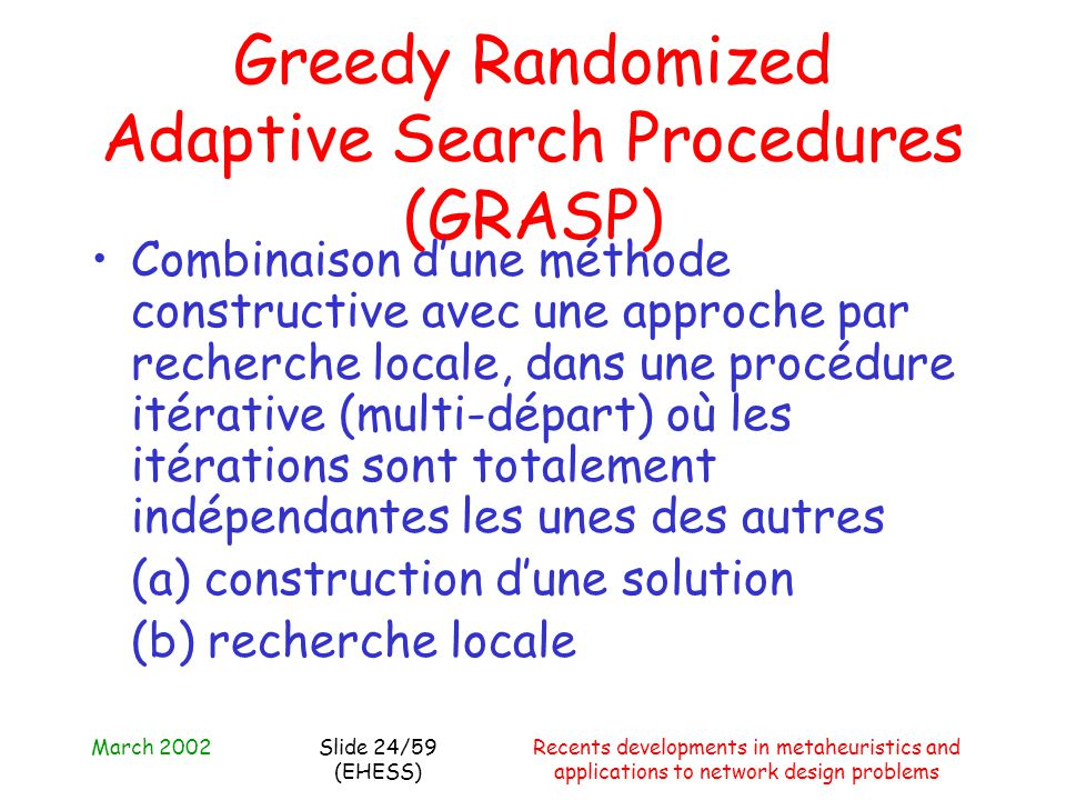 March 2002Recents developments in metaheuristics and applications to network design problems Slide 24/59 (EHESS) Greedy Randomized Adaptive Search Pro