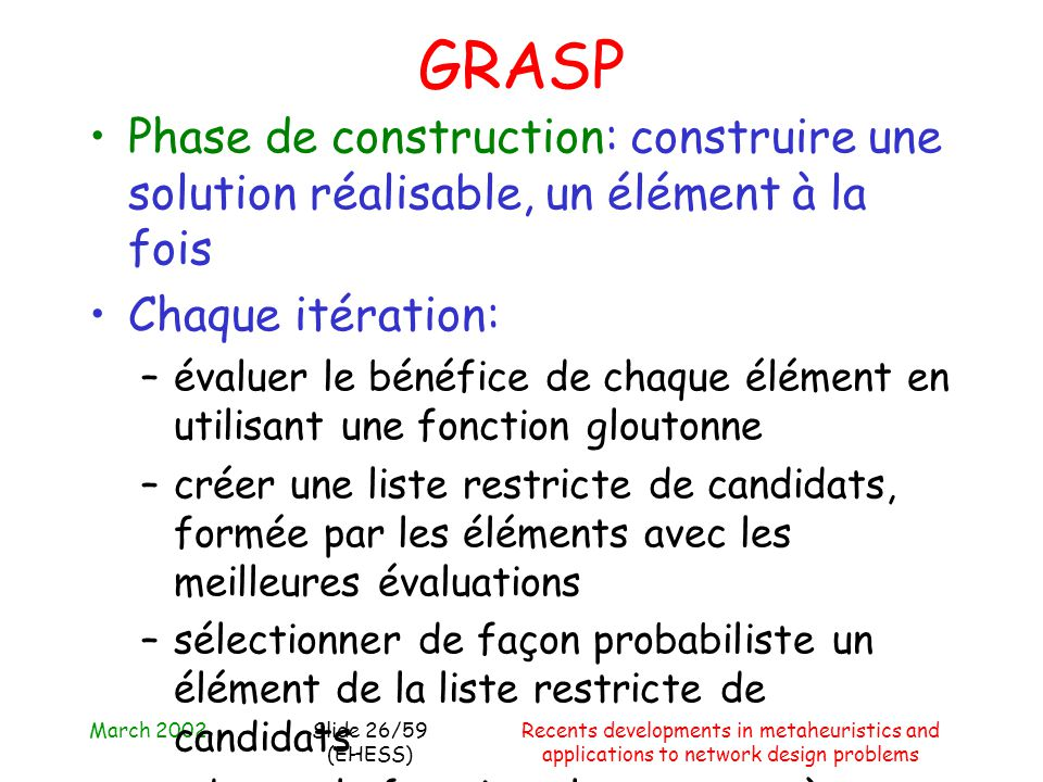 March 2002Recents developments in metaheuristics and applications to network design problems Slide 26/59 (EHESS) GRASP Phase de construction: construi