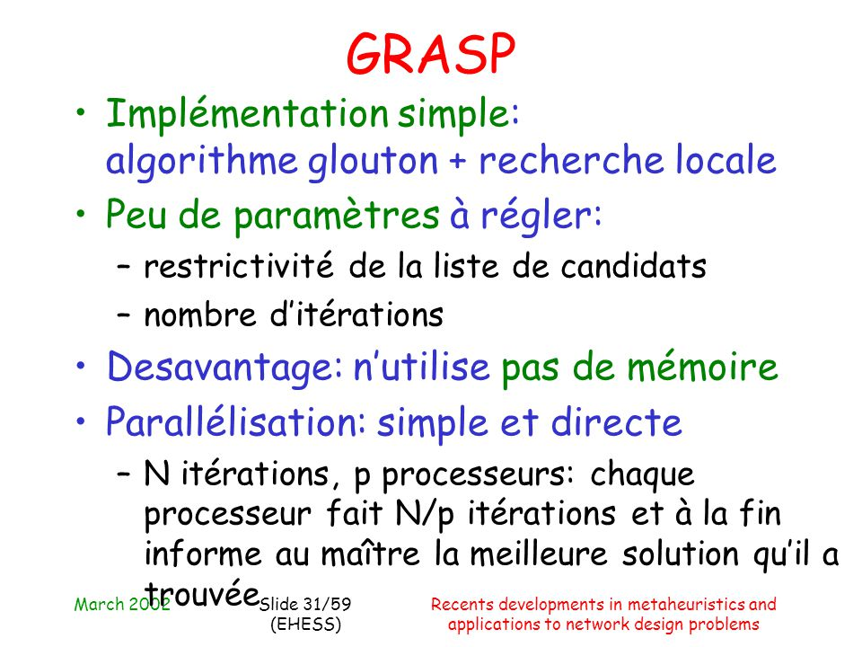 March 2002Recents developments in metaheuristics and applications to network design problems Slide 31/59 (EHESS) GRASP Implémentation simple: algorith