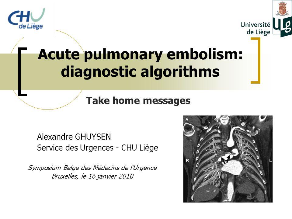 Acute pulmonary embolism: diagnostic algorithms Alexandre GHUYSEN Service des Urgences - CHU Liège Symposium Belge des Médecins de l'Urgence Bruxelles, le 16 janvier 2010 Take home messages