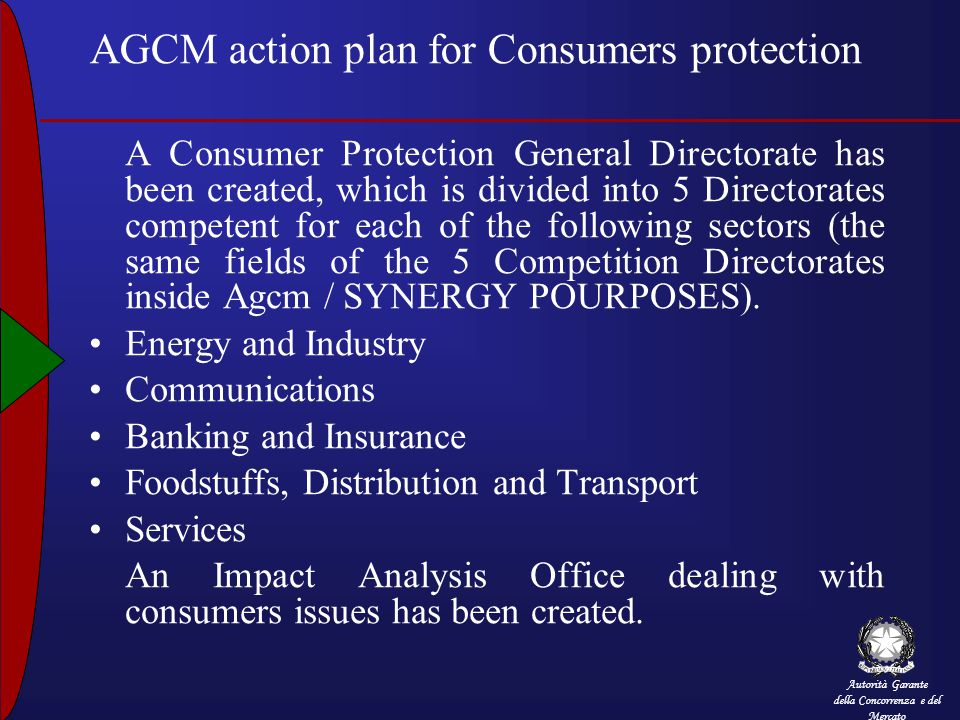 Autorità Garante della Concorrenza e del Mercato AGCM action plan for Consumers protection A Consumer Protection General Directorate has been created, which is divided into 5 Directorates competent for each of the following sectors (the same fields of the 5 Competition Directorates inside Agcm / SYNERGY POURPOSES).