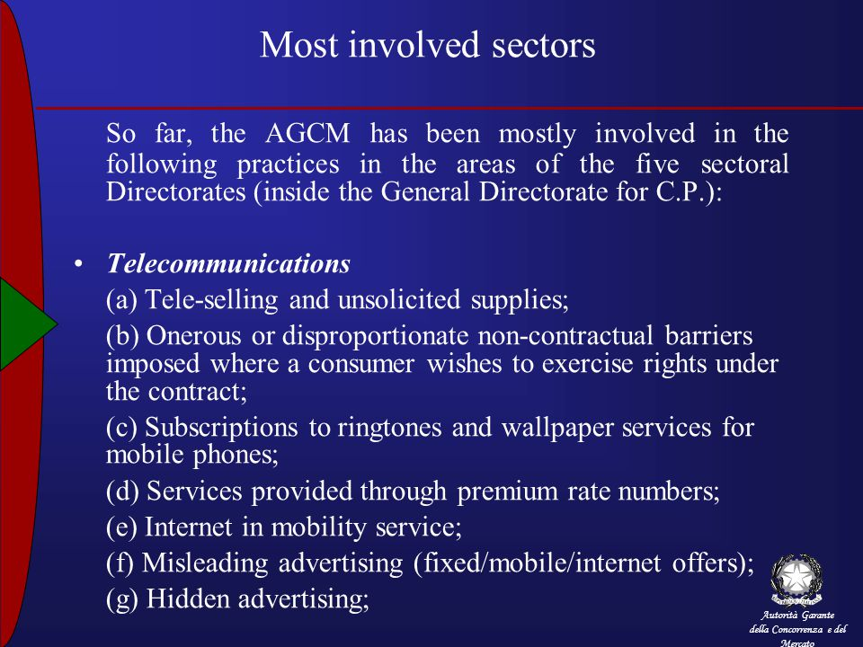 Autorità Garante della Concorrenza e del Mercato Most involved sectors So far, the AGCM has been mostly involved in the following practices in the areas of the five sectoral Directorates (inside the General Directorate for C.P.): Telecommunications (a) Tele-selling and unsolicited supplies; (b) Onerous or disproportionate non-contractual barriers imposed where a consumer wishes to exercise rights under the contract; (c) Subscriptions to ringtones and wallpaper services for mobile phones; (d) Services provided through premium rate numbers; (e) Internet in mobility service; (f) Misleading advertising (fixed/mobile/internet offers); (g) Hidden advertising;