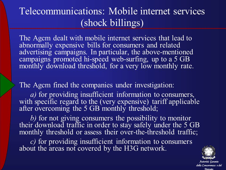Autorità Garante della Concorrenza e del Mercato Telecommunications: Mobile internet services (shock billings) The Agcm dealt with mobile internet services that lead to abnormally expensive bills for consumers and related advertising campaigns.