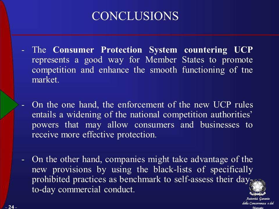 Autorità Garante della Concorrenza e del Mercato - 24 - CONCLUSIONS -The Consumer Protection System countering UCP represents a good way for Member States to promote competition and enhance the smooth functioning of tne market.