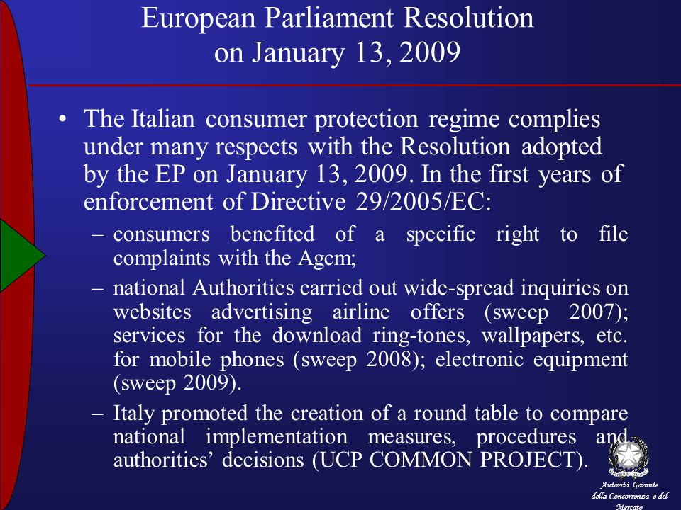 Autorità Garante della Concorrenza e del Mercato European Parliament Resolution on January 13, 2009 The Italian consumer protection regime complies under many respects with the Resolution adopted by the EP on January 13, 2009.