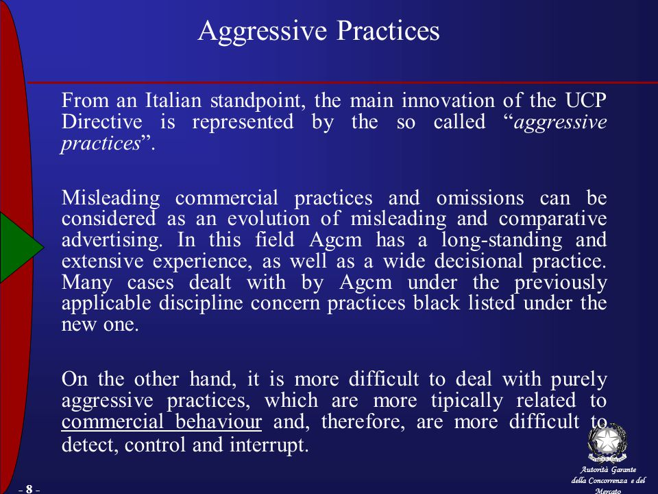 Autorità Garante della Concorrenza e del Mercato - 8 - Aggressive Practices From an Italian standpoint, the main innovation of the UCP Directive is represented by the so called aggressive practices .