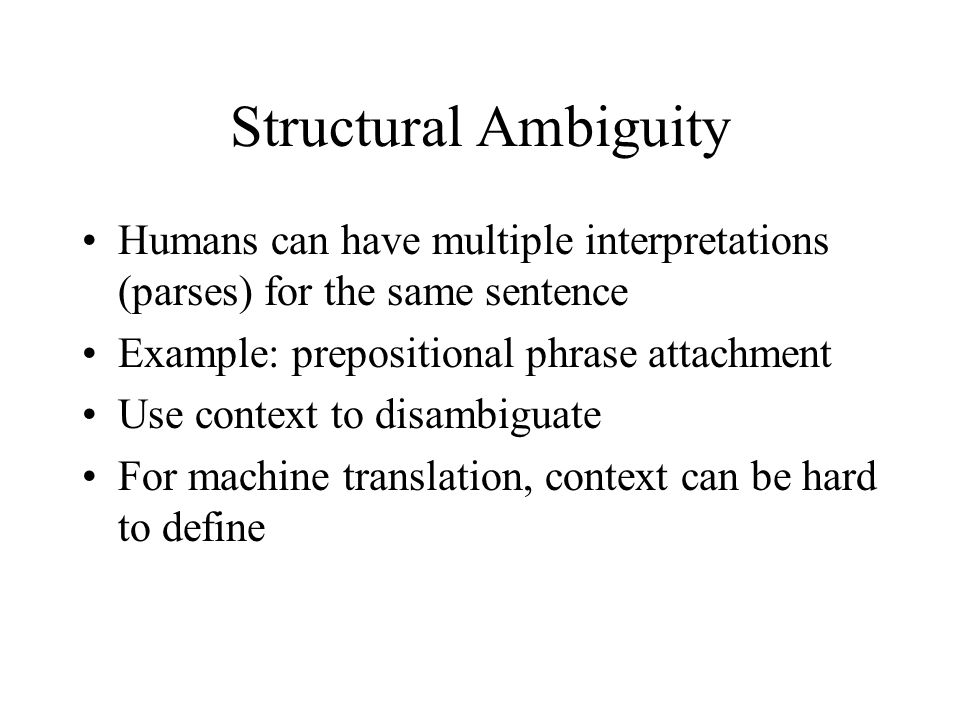 Structural Ambiguity Humans can have multiple interpretations (parses) for the same sentence Example: prepositional phrase attachment Use context to disambiguate For machine translation, context can be hard to define