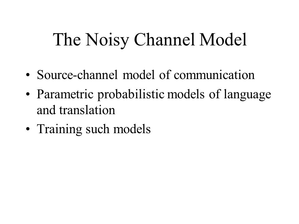 The Noisy Channel Model Source-channel model of communication Parametric probabilistic models of language and translation Training such models