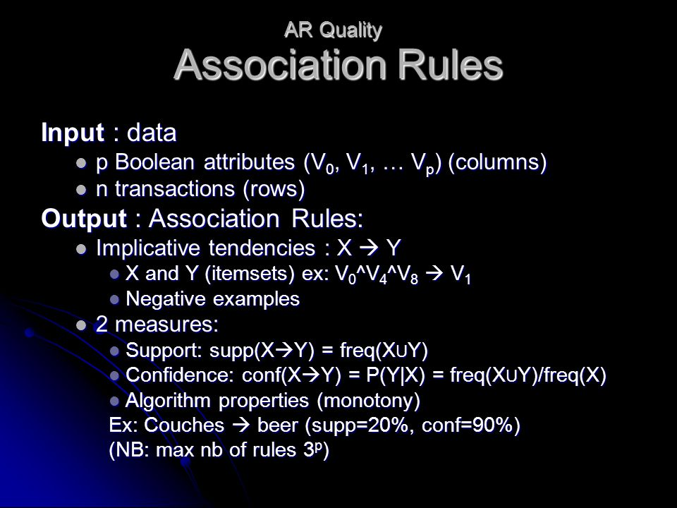 Association Rules Input : data p Boolean attributes (V 0, V 1, … V p ) (columns) p Boolean attributes (V 0, V 1, … V p ) (columns) n transactions (rows) n transactions (rows) Output : Association Rules: Implicative tendencies : X  Y Implicative tendencies : X  Y X and Y (itemsets) ex: V 0 ^V 4 ^V 8  V 1 X and Y (itemsets) ex: V 0 ^V 4 ^V 8  V 1 Negative examples Negative examples 2 measures: 2 measures: Support: supp(X  Y) = freq(X U Y) Support: supp(X  Y) = freq(X U Y) Confidence: conf(X  Y) = P(Y|X) = freq(X U Y)/freq(X) Confidence: conf(X  Y) = P(Y|X) = freq(X U Y)/freq(X) Algorithm properties (monotony) Algorithm properties (monotony) Ex: Couches  beer (supp=20%, conf=90%) (NB: max nb of rules 3 p ) AR Quality