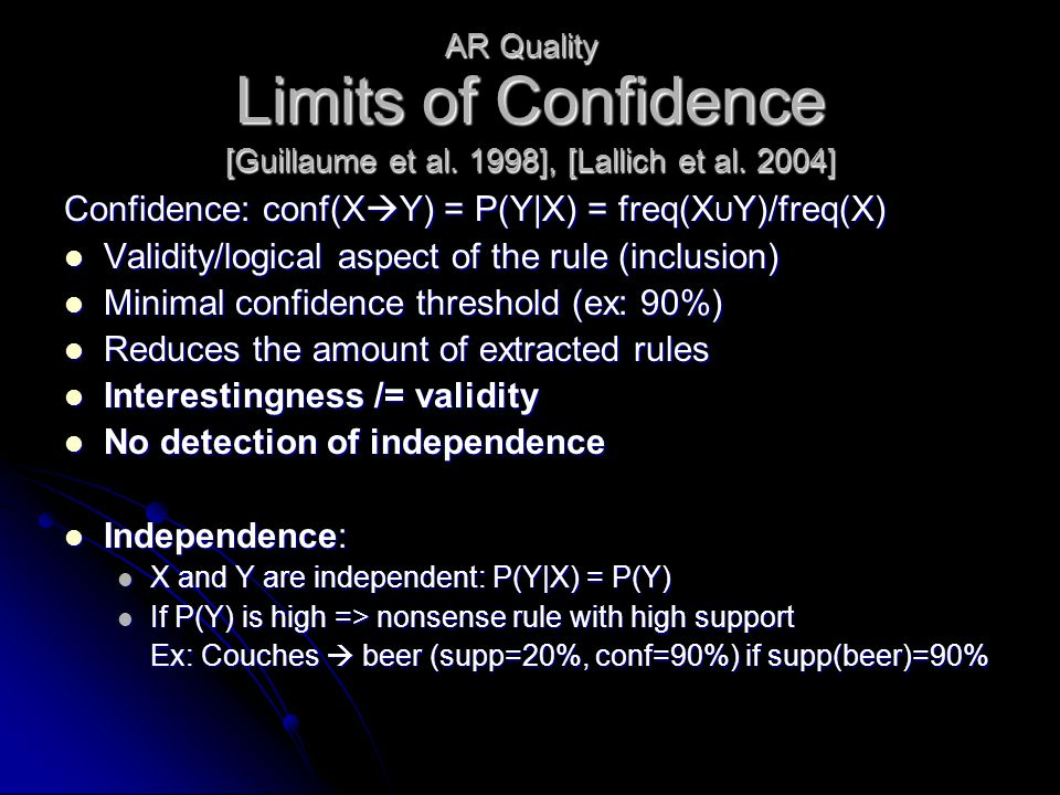 Limits of Confidence Confidence: conf(X  Y) = P(Y|X) = freq(X U Y)/freq(X) Validity/logical aspect of the rule (inclusion) Validity/logical aspect of the rule (inclusion) Minimal confidence threshold (ex: 90%) Minimal confidence threshold (ex: 90%) Reduces the amount of extracted rules Reduces the amount of extracted rules Interestingness /= validity Interestingness /= validity No detection of independence No detection of independence Independence: Independence: X and Y are independent: P(Y|X) = P(Y) X and Y are independent: P(Y|X) = P(Y) If P(Y) is high => nonsense rule with high support If P(Y) is high => nonsense rule with high support Ex: Couches  beer (supp=20%, conf=90%) if supp(beer)=90% AR Quality [Guillaume et al.