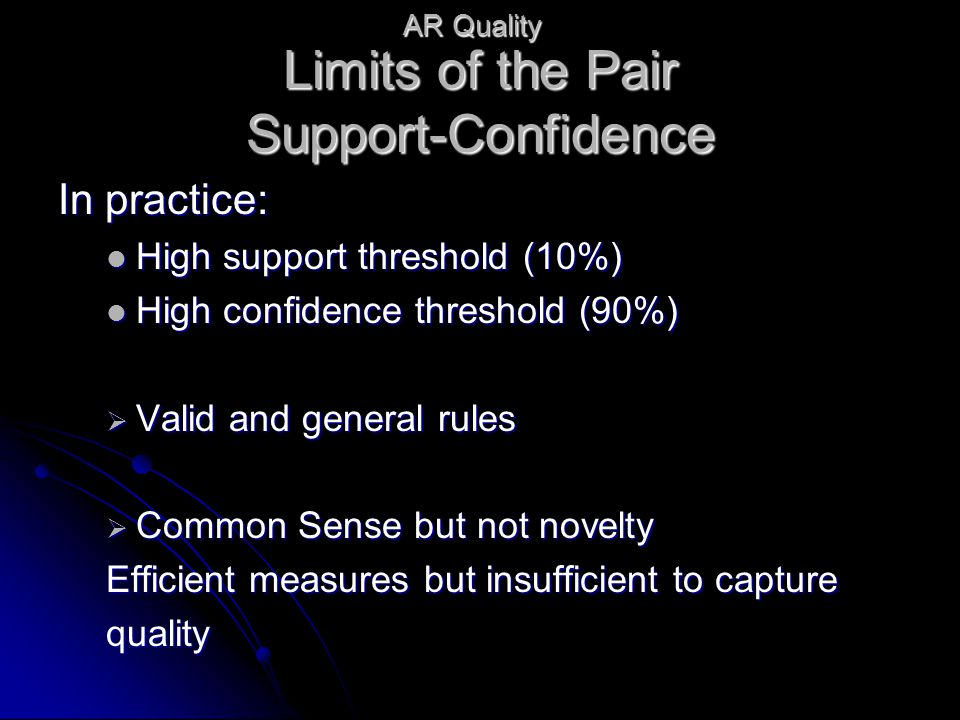 Limits of the Pair Support-Confidence In practice: High support threshold (10%) High support threshold (10%) High confidence threshold (90%) High confidence threshold (90%)  Valid and general rules  Common Sense but not novelty Efficient measures but insufficient to capture quality AR Quality