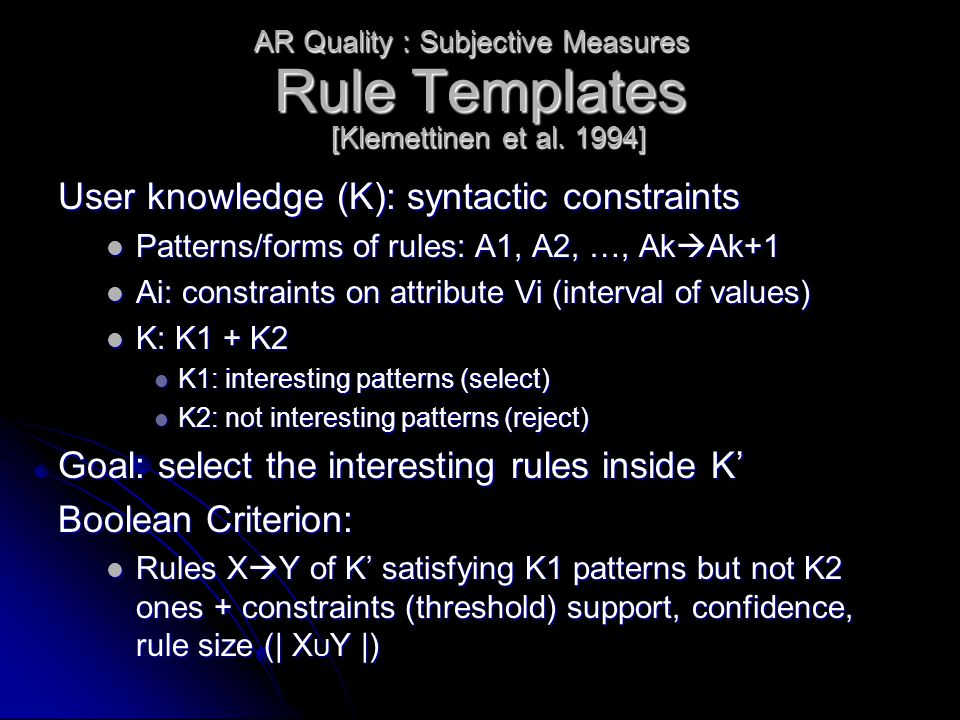 Rule Templates User knowledge (K): syntactic constraints Patterns/forms of rules: A1, A2, …, Ak  Ak+1 Patterns/forms of rules: A1, A2, …, Ak  Ak+1 Ai: constraints on attribute Vi (interval of values) Ai: constraints on attribute Vi (interval of values) K: K1 + K2 K: K1 + K2 K1: interesting patterns (select) K1: interesting patterns (select) K2: not interesting patterns (reject) K2: not interesting patterns (reject) Goal: select the interesting rules inside K' Boolean Criterion: Rules X  Y of K' satisfying K1 patterns but not K2 ones + constraints (threshold) support, confidence, rule size (| X U Y |) Rules X  Y of K' satisfying K1 patterns but not K2 ones + constraints (threshold) support, confidence, rule size (| X U Y |) AR Quality : Subjective Measures [Klemettinen et al.