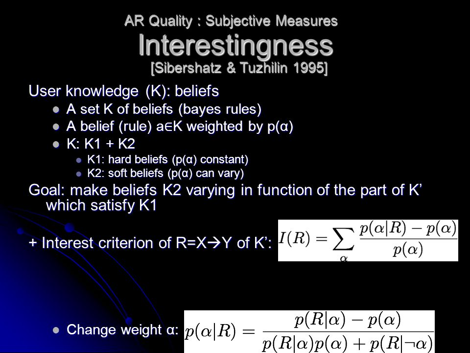 Interestingness User knowledge (K): beliefs A set K of beliefs (bayes rules) A set K of beliefs (bayes rules) A belief (rule) a ∈ K weighted by p(α) A belief (rule) a ∈ K weighted by p(α) K: K1 + K2 K: K1 + K2 K1: hard beliefs (p(α) constant) K1: hard beliefs (p(α) constant) K2: soft beliefs (p(α) can vary) K2: soft beliefs (p(α) can vary) Goal: make beliefs K2 varying in function of the part of K' which satisfy K1 + Interest criterion of R=X  Y of K': Change weight α: Change weight α: AR Quality : Subjective Measures [Sibershatz & Tuzhilin 1995]