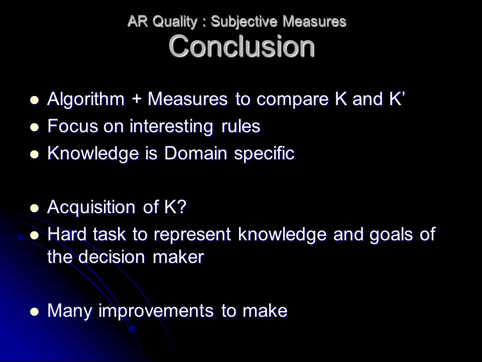 Conclusion Algorithm + Measures to compare K and K' Algorithm + Measures to compare K and K' Focus on interesting rules Focus on interesting rules Knowledge is Domain specific Knowledge is Domain specific Acquisition of K.