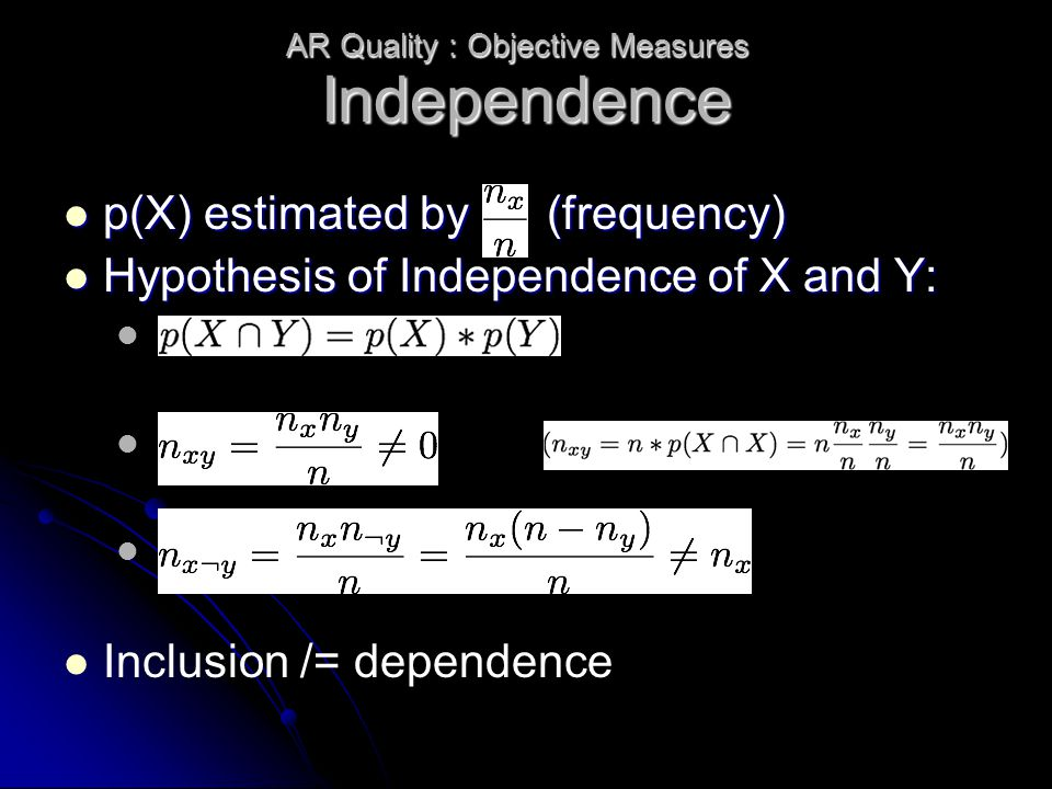 Independence p(X) estimated by (frequency) p(X) estimated by (frequency) Hypothesis of Independence of X and Y: Hypothesis of Independence of X and Y: Inclusion /= dependence AR Quality : Objective Measures