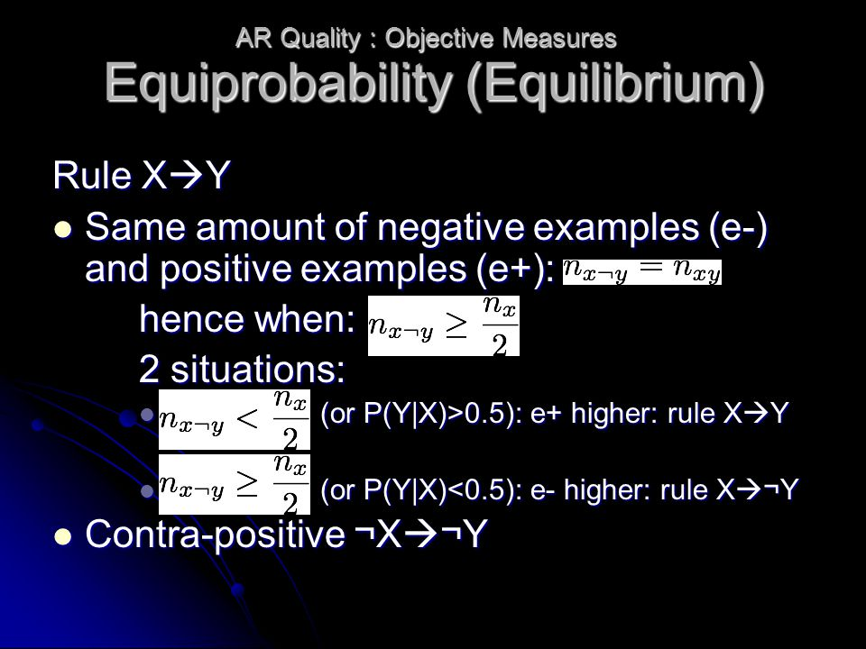 Equiprobability (Equilibrium) Rule X  Y Same amount of negative examples (e-) and positive examples (e+): Same amount of negative examples (e-) and positive examples (e+): hence when: 2 situations: (or P(Y|X)>0.5): e+ higher: rule X  Y (or P(Y|X)>0.5): e+ higher: rule X  Y (or P(Y|X)<0.5): e- higher: rule X  ¬Y (or P(Y|X)<0.5): e- higher: rule X  ¬Y Contra-positive ¬X  ¬Y Contra-positive ¬X  ¬Y AR Quality : Objective Measures