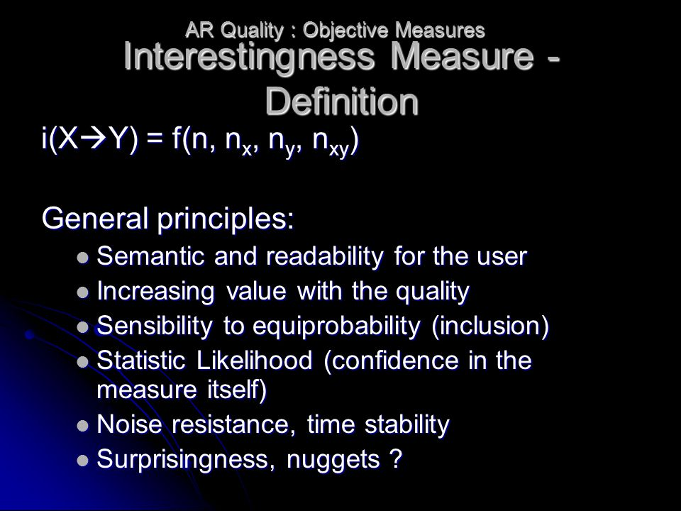 Interestingness Measure - Definition i(X  Y) = f(n, n x, n y, n xy ) General principles: Semantic and readability for the user Semantic and readability for the user Increasing value with the quality Increasing value with the quality Sensibility to equiprobability (inclusion) Sensibility to equiprobability (inclusion) Statistic Likelihood (confidence in the measure itself) Statistic Likelihood (confidence in the measure itself) Noise resistance, time stability Noise resistance, time stability Surprisingness, nuggets .