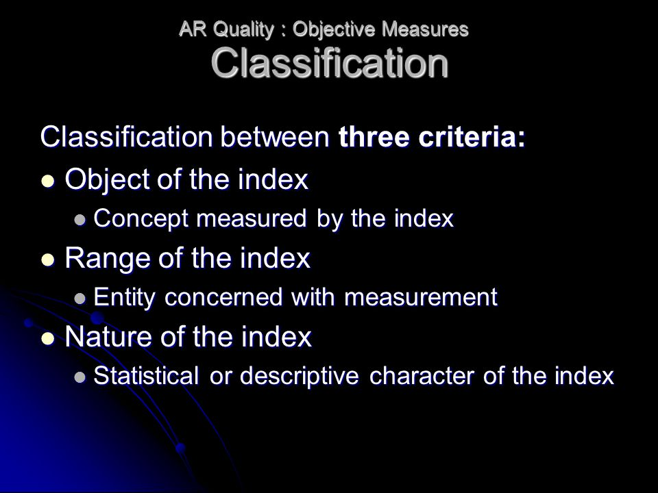 Classification Classification between three criteria: Object of the index Object of the index Concept measured by the index Concept measured by the index Range of the index Range of the index Entity concerned with measurement Entity concerned with measurement Nature of the index Nature of the index Statistical or descriptive character of the index Statistical or descriptive character of the index AR Quality : Objective Measures