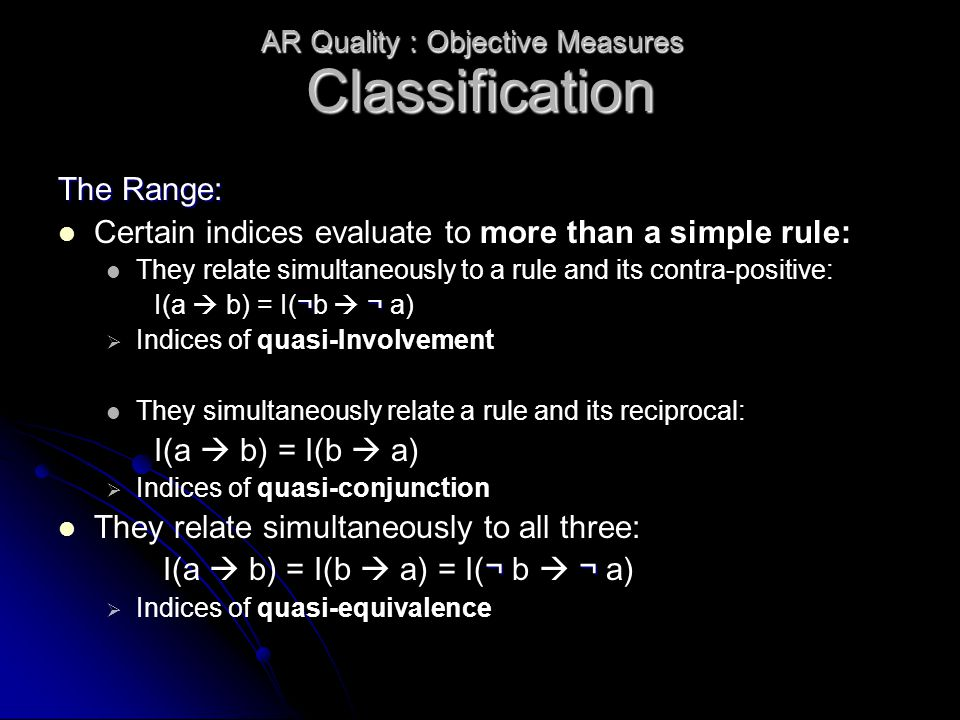 Classification The Range: Certain indices evaluate to more than a simple rule: They relate simultaneously to a rule and its contra-positive: ¬¬ I(a  b) = I(¬b  ¬ a)   Indices of quasi-Involvement They simultaneously relate a rule and its reciprocal: I(a  b) = I(b  a)   Indices of quasi-conjunction They relate simultaneously to all three: ¬¬ I(a  b) = I(b  a) = I(¬ b  ¬ a)   Indices of quasi-equivalence AR Quality : Objective Measures