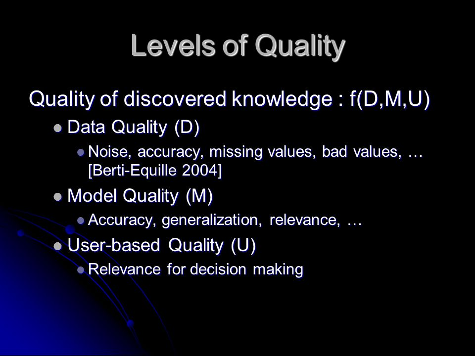 Levels of Quality Quality of discovered knowledge : f(D,M,U) Data Quality (D) Data Quality (D) Noise, accuracy, missing values, bad values, … [Berti-E