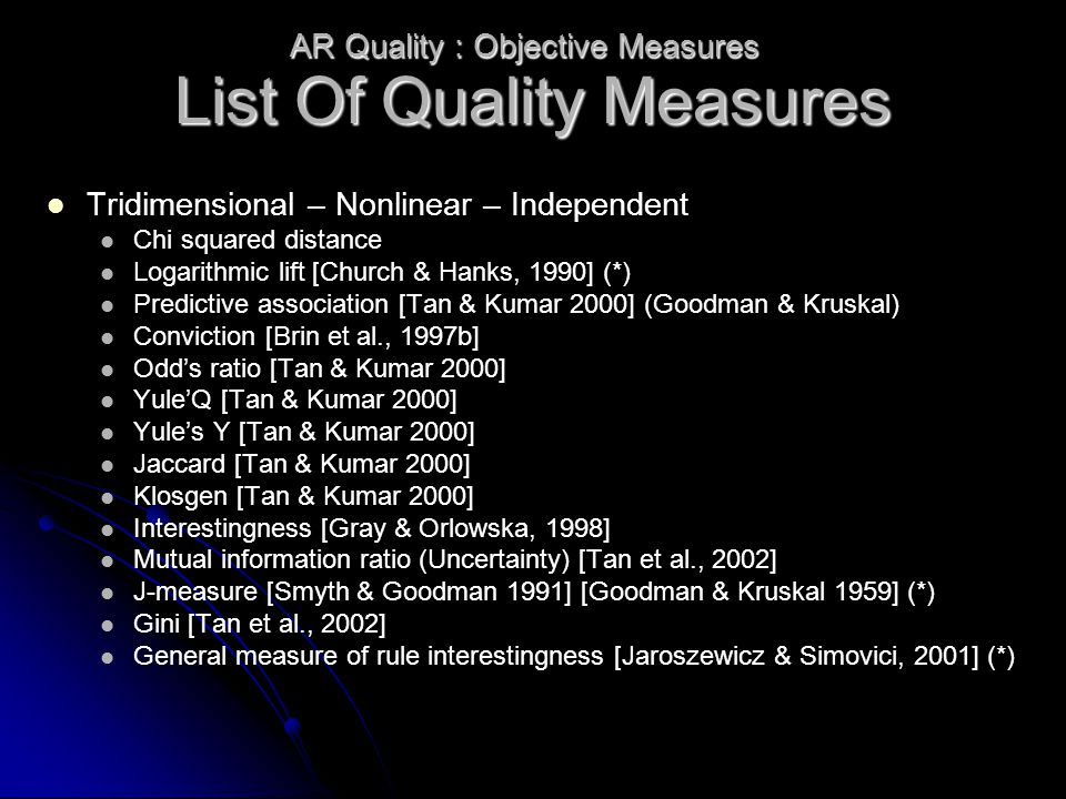 List Of Quality Measures Tridimensional – Nonlinear – Independent Chi squared distance Logarithmic lift [Church & Hanks, 1990] (*) Predictive association [Tan & Kumar 2000] (Goodman & Kruskal) Conviction [Brin et al., 1997b] Odd's ratio [Tan & Kumar 2000] Yule'Q [Tan & Kumar 2000] Yule's Y [Tan & Kumar 2000] Jaccard [Tan & Kumar 2000] Klosgen [Tan & Kumar 2000] Interestingness [Gray & Orlowska, 1998] Mutual information ratio (Uncertainty) [Tan et al., 2002] J-measure [Smyth & Goodman 1991] [Goodman & Kruskal 1959] (*) Gini [Tan et al., 2002] General measure of rule interestingness [Jaroszewicz & Simovici, 2001] (*) AR Quality : Objective Measures