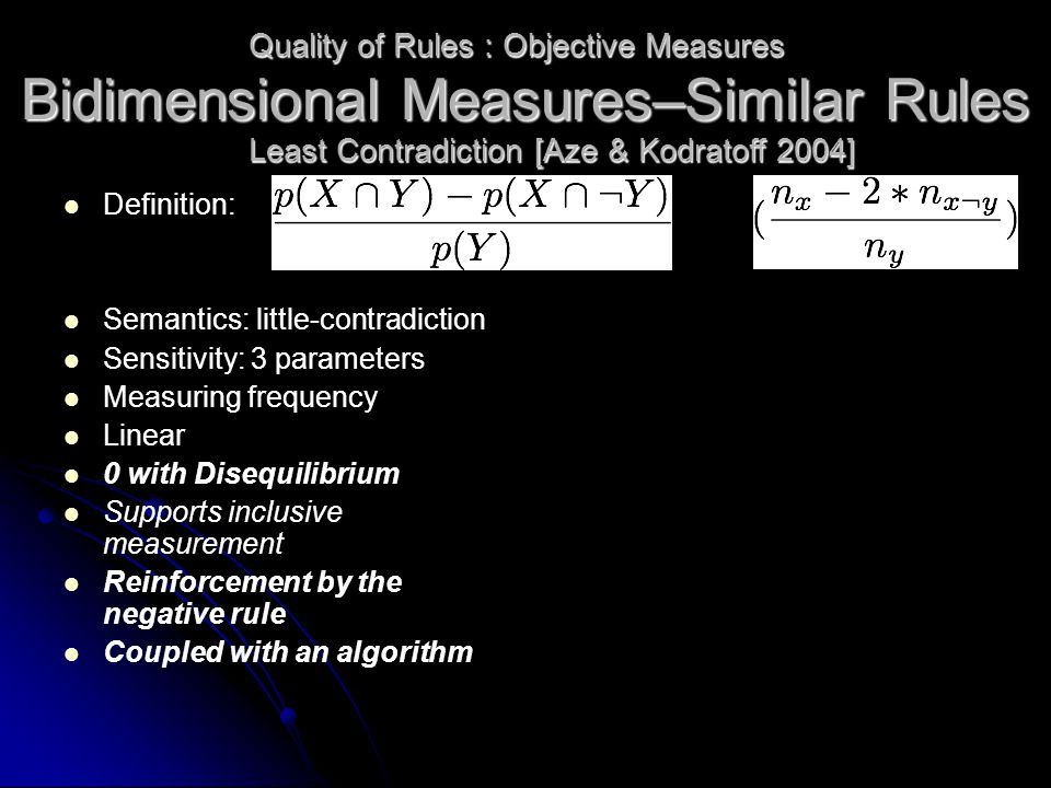 Definition: Semantics: little-contradiction Sensitivity: 3 parameters Measuring frequency Linear 0 with Disequilibrium Supports inclusive measurement Reinforcement by the negative rule Coupled with an algorithm Quality of Rules : Objective Measures Least Contradiction [Aze & Kodratoff 2004] Bidimensional Measures–Similar Rules