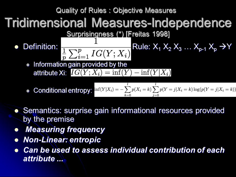 Tridimensional Measures-Independence Definition:Rule: X 1 X 2 X 3 … X p-1 X p  Y Definition:Rule: X 1 X 2 X 3 … X p-1 X p  Y Information gain provided by the Information gain provided by the attribute Xi: Conditional entropy: Conditional entropy: Semantics: surprise gain informational resources provided by the premise Semantics: surprise gain informational resources provided by the premise Measuring frequency Measuring frequency Non-Linear: entropic Non-Linear: entropic Can be used to assess individual contribution of each attribute...