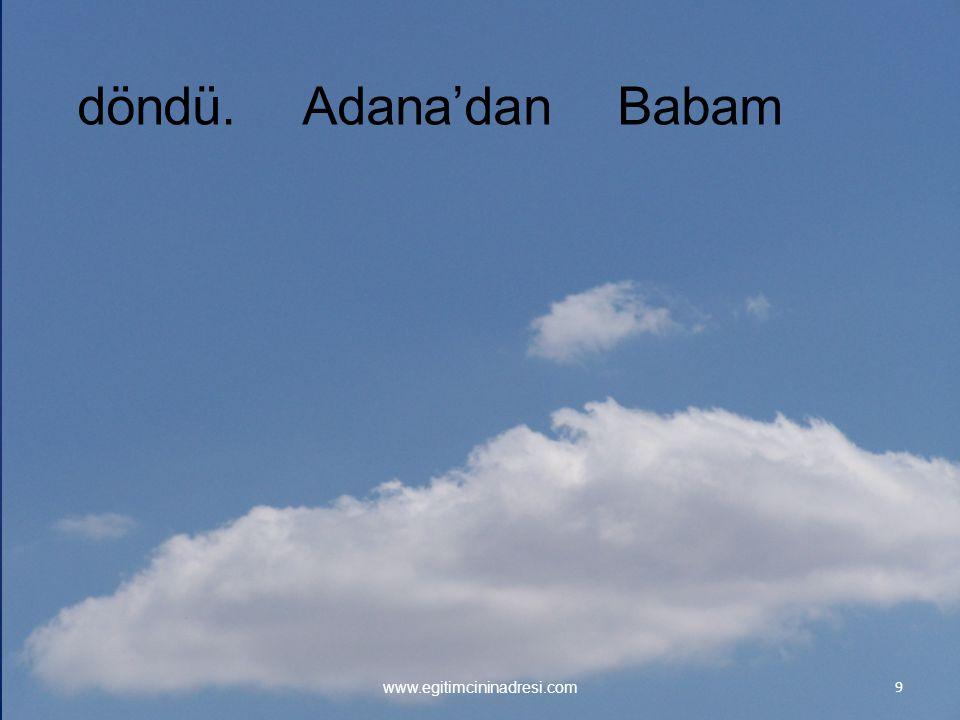 9 www.egitimcininadresi.com Adana'dandöndü.Babam