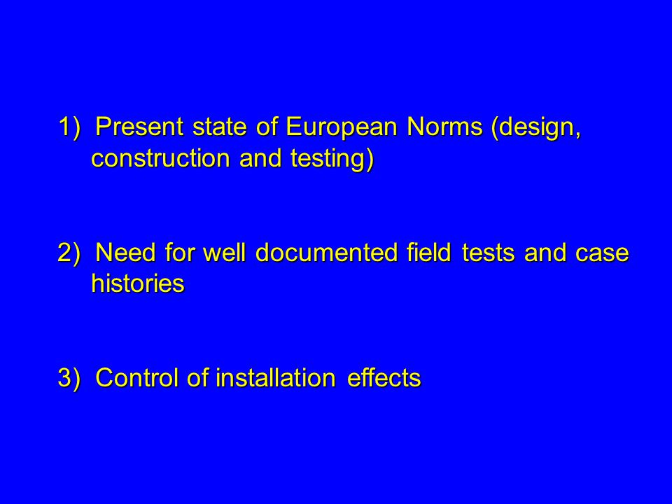 1) Present state of European Norms (design, construction and testing) 2) Need for well documented field tests and case histories 3) Control of install