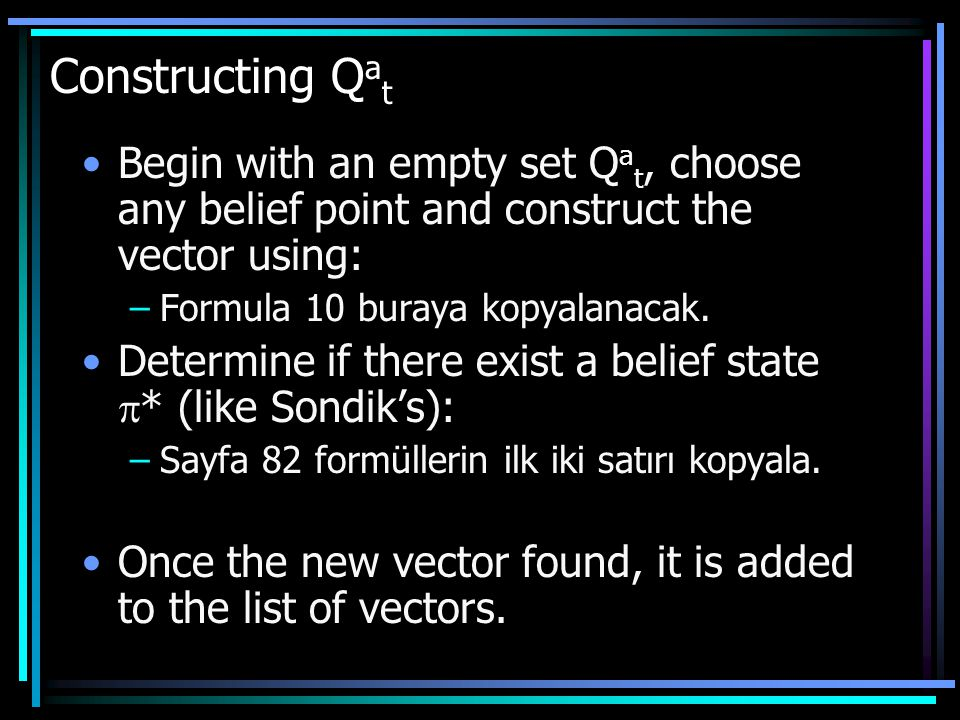 Constructing Q a t Begin with an empty set Q a t, choose any belief point and construct the vector using: –Formula 10 buraya kopyalanacak.