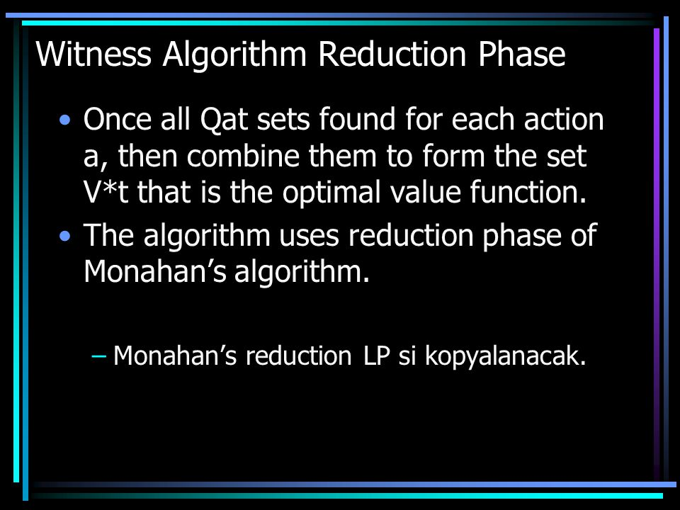 Witness Algorithm Reduction Phase Once all Qat sets found for each action a, then combine them to form the set V*t that is the optimal value function.