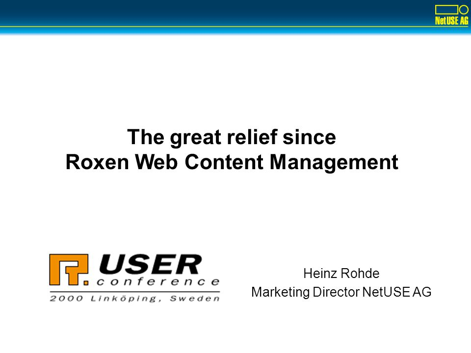 Heinz Rohde Marketing Director NetUSE AG The great relief since Roxen Web Content Management