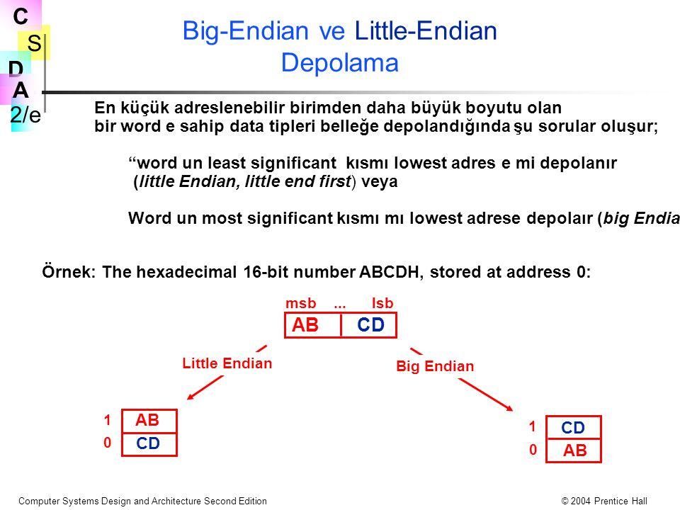 S 2/e C D A Computer Systems Design and Architecture Second Edition© 2004 Prentice Hall Big-Endian ve Little-Endian Depolama En küçük adreslenebilir birimden daha büyük boyutu olan bir word e sahip data tipleri belleğe depolandığında şu sorular oluşur; word un least significant kısmı lowest adres e mi depolanır (little Endian, little end first) veya Word un most significant kısmı mı lowest adrese depolaır (big Endian, big end first) .
