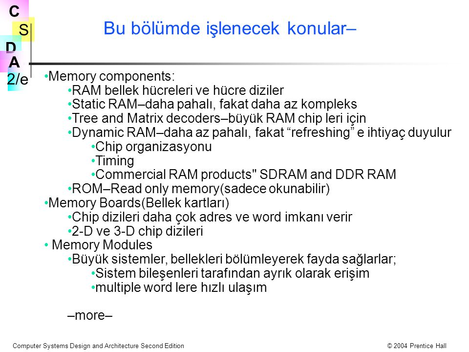 S 2/e C D A Computer Systems Design and Architecture Second Edition© 2004 Prentice Hall Bu bölümde işlenecek konular– Memory components: RAM bellek hücreleri ve hücre diziler Static RAM–daha pahalı, fakat daha az kompleks Tree and Matrix decoders–büyük RAM chip leri için Dynamic RAM–daha az pahalı, fakat refreshing e ihtiyaç duyulur Chip organizasyonu Timing Commercial RAM products SDRAM and DDR RAM ROM–Read only memory(sadece okunabilir) Memory Boards(Bellek kartları) Chip dizileri daha çok adres ve word imkanı verir 2-D ve 3-D chip dizileri Memory Modules Büyük sistemler, bellekleri bölümleyerek fayda sağlarlar; Sistem bileşenleri tarafından ayrık olarak erişim multiple word lere hızlı ulaşım –more–