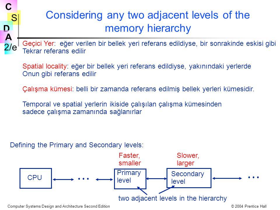 S 2/e C D A Computer Systems Design and Architecture Second Edition© 2004 Prentice Hall Considering any two adjacent levels of the memory hierarchy Geçici Yer: eğer verilen bir bellek yeri referans edildiyse, bir sonrakinde eskisi gibi Tekrar referans edilir Spatial locality: eğer bir bellek yeri referans edildiyse, yakınındaki yerlerde Onun gibi referans edilir Çalışma kümesi: belli bir zamanda referans edilmiş bellek yerleri kümesidir.
