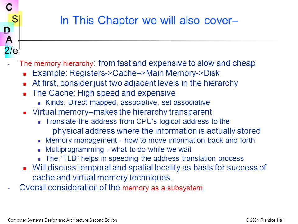 S 2/e C D A Computer Systems Design and Architecture Second Edition© 2004 Prentice Hall In This Chapter we will also cover– The memory hierarchy : fro