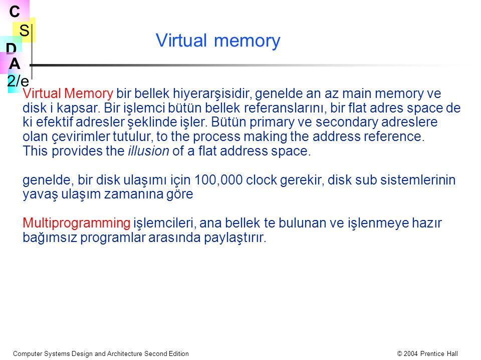 S 2/e C D A Computer Systems Design and Architecture Second Edition© 2004 Prentice Hall Virtual memory Virtual Memory bir bellek hiyerarşisidir, genelde an az main memory ve disk i kapsar.