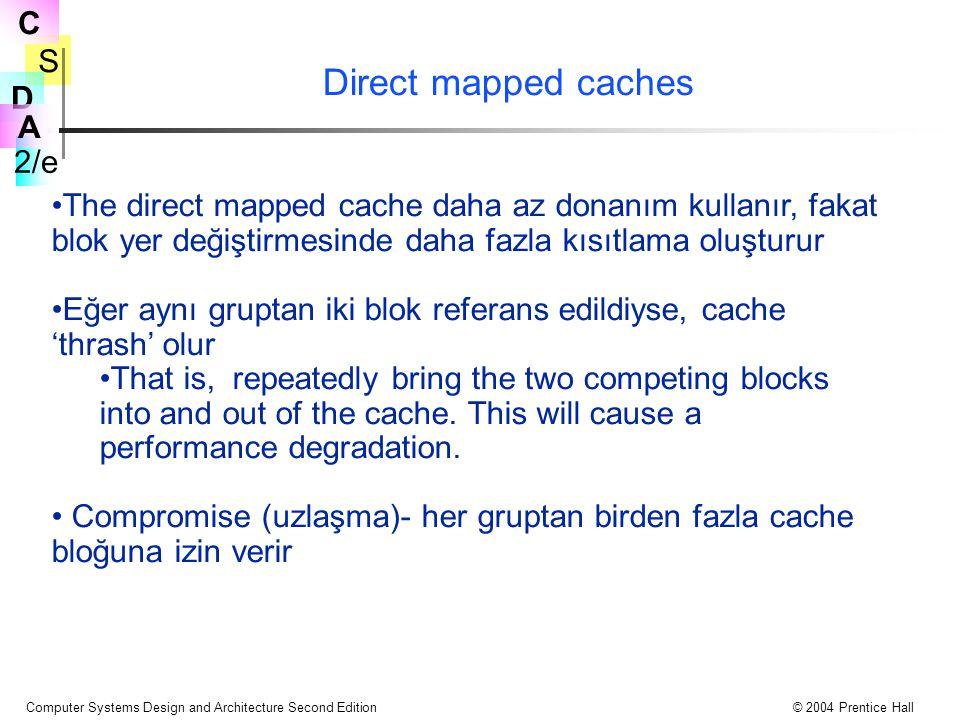 S 2/e C D A Computer Systems Design and Architecture Second Edition© 2004 Prentice Hall Direct mapped caches The direct mapped cache daha az donanım kullanır, fakat blok yer değiştirmesinde daha fazla kısıtlama oluşturur Eğer aynı gruptan iki blok referans edildiyse, cache 'thrash' olur That is, repeatedly bring the two competing blocks into and out of the cache.