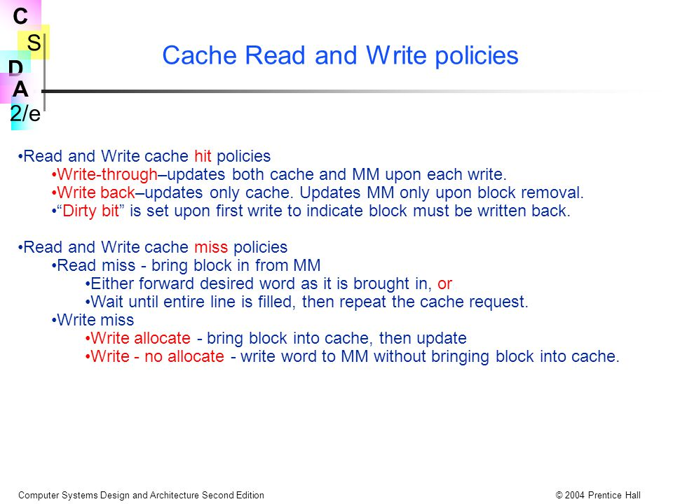 S 2/e C D A Computer Systems Design and Architecture Second Edition© 2004 Prentice Hall Cache Read and Write policies Read and Write cache hit policies Write-through–updates both cache and MM upon each write.